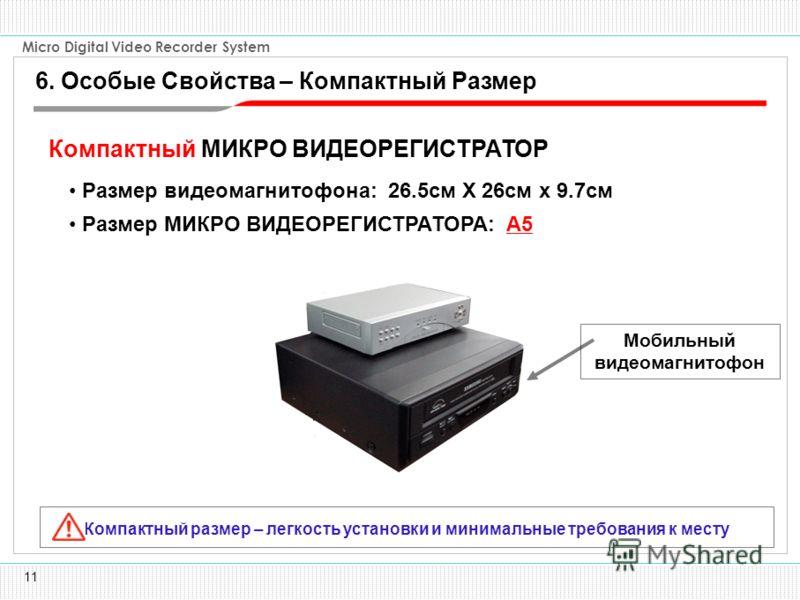 11 Micro Digital Video Recorder System Размер МИКРО ВИДЕОРЕГИСТРАТОРА: A5 Размер видеомагнитофона: 26.5см X 26см x 9.7см Компактный размер – легкость установки и минимальные требования к месту Компактный МИКРО ВИДЕОРЕГИСТРАТОР Мобильный видеомагнитоф