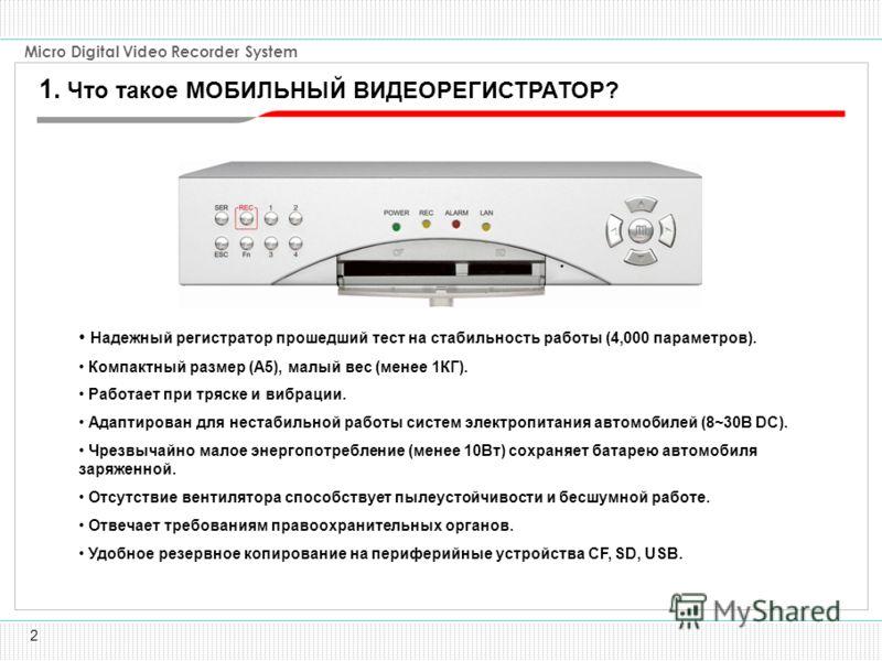 2 Micro Digital Video Recorder System Надежный регистратор прошедший тест на стабильность работы (4,000 параметров). Компактный размер (A5), малый вес (менее 1КГ). Работает при тряске и вибрации. Адаптирован для нестабильной работы систем электропита