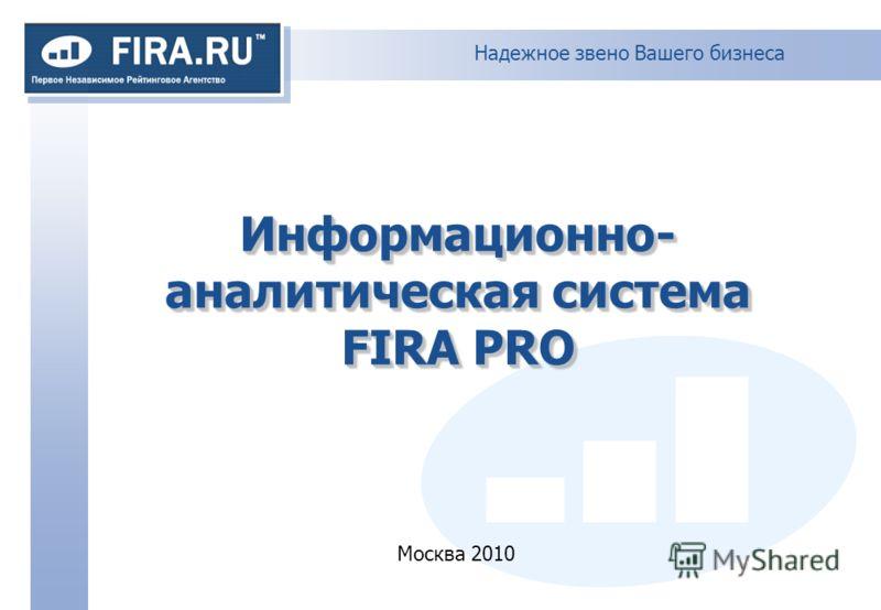 Надежное звено Вашего бизнеса Информационно- аналитическая система FIRA PRO Москва 2010