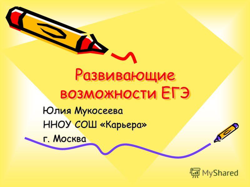 Развивающие возможности ЕГЭ Юлия Мукосеева ННОУ СОШ «Карьера» г. Москва