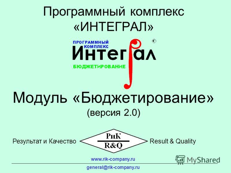 Модуль «Бюджетирование» (версия 2.0) Программный комплекс «ИНТЕГРАЛ» www.rik-company.ru general@rik-company.ru Результат и КачествоResult & Quality