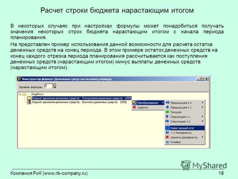 Компания РиК (www.rik-company.ru)18 Расчет строки бюджета нарастающим итогом В некоторых случаях при настройках формулы может понадобиться получать значения некоторых строк бюджета нарастающим итогом с начала периода планирования. На представлен прим
