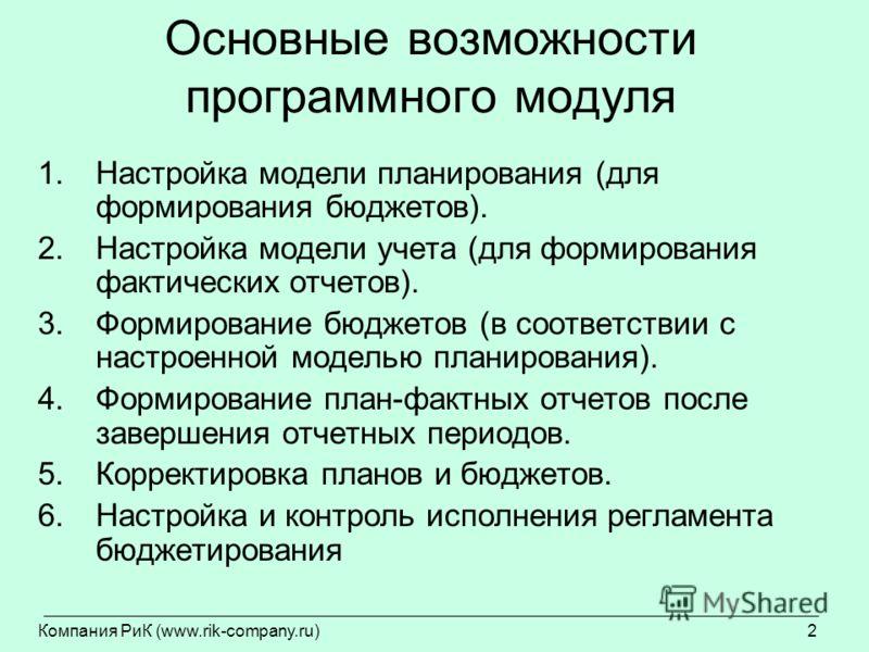 Компания РиК (www.rik-company.ru)2 Основные возможности программного модуля 1.Настройка модели планирования (для формирования бюджетов). 2.Настройка модели учета (для формирования фактических отчетов). 3.Формирование бюджетов (в соответствии с настро