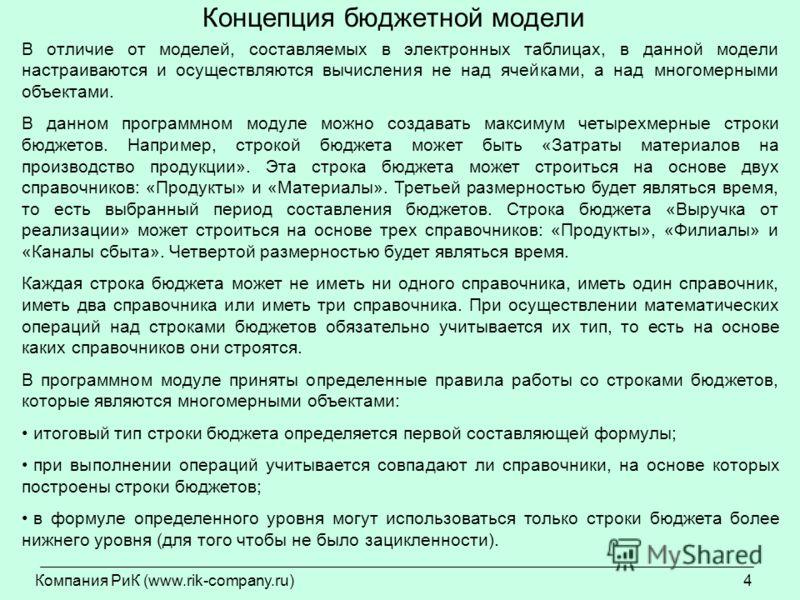 Компания РиК (www.rik-company.ru)4 Концепция бюджетной модели В отличие от моделей, составляемых в электронных таблицах, в данной модели настраиваются и осуществляются вычисления не над ячейками, а над многомерными объектами. В данном программном мод