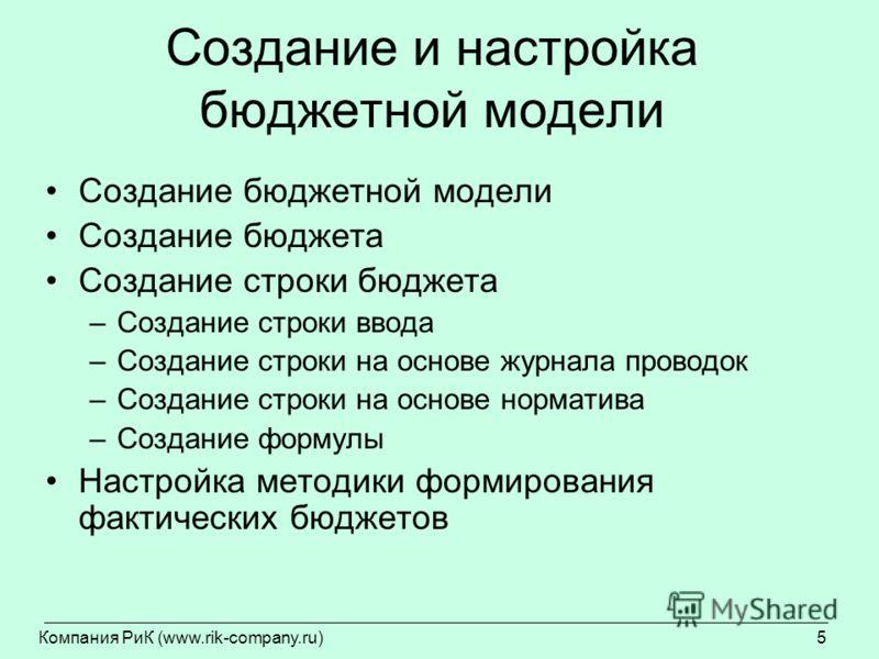 Компания РиК (www.rik-company.ru)5 Создание и настройка бюджетной модели Создание бюджетной модели Создание бюджета Создание строки бюджета –Создание строки ввода –Создание строки на основе журнала проводок –Создание строки на основе норматива –Созда
