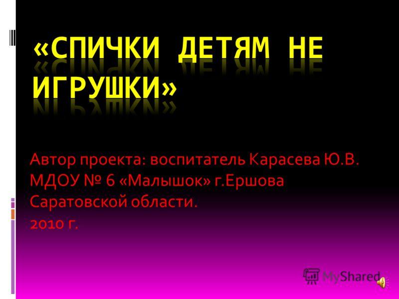 Автор проекта: воспитатель Карасева Ю.В. МДОУ 6 «Малышок» г.Ершова Саратовской области. 2010 г.