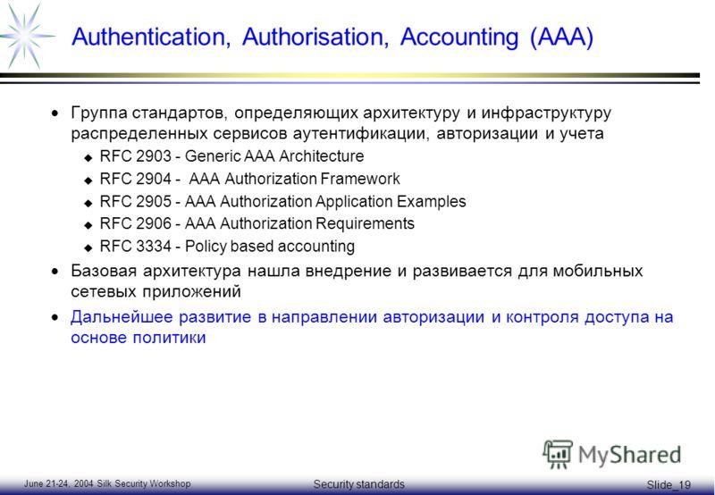 June 21-24, 2004 Silk Security Workshop Security standards Slide_19 Authentication, Authorisation, Accounting (AAA) Группа стандартов, определяющих архитектуру и инфраструктуру распределенных сервисов аутентификации, авторизации и учета u RFC 2903 -