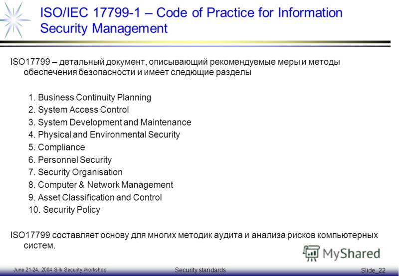 June 21-24, 2004 Silk Security Workshop Security standards Slide_22 ISO/IEC 17799-1 – Code of Practice for Information Security Management ISO17799 – детальный документ, описывающий рекомендуемые меры и методы обеспечения безопасности и имеет следющи