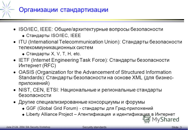 June 21-24, 2004 Silk Security Workshop Security standards Slide_3 Организации стандартизации ISO/IEC, IEEE: Общие/архитектурные вопросы безопасности u Стандарты ISO/IEC, IEEE ITU (International Telecommunication Union): Стандарты безопасности телеко