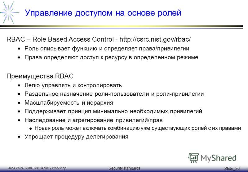 June 21-24, 2004 Silk Security Workshop Security standards Slide_36 Управление доступом на основе ролей RBAC – Role Based Access Control - http://csrc.nist.gov/rbac/ Роль описывает функцию и определяет права/привилегии Права определяют доступ к ресур