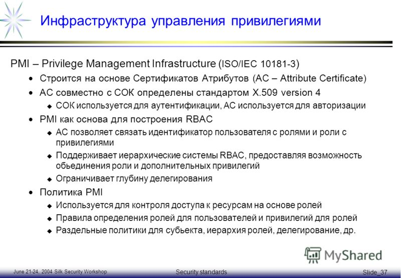 June 21-24, 2004 Silk Security Workshop Security standards Slide_37 Инфраструктура управления привилегиями PMI – Privilege Management Infrastructure ( ISO/IEC 10181-3 ) Строится на основе Сертификатов Атрибутов (AC – Attribute Certificate) АС совмест