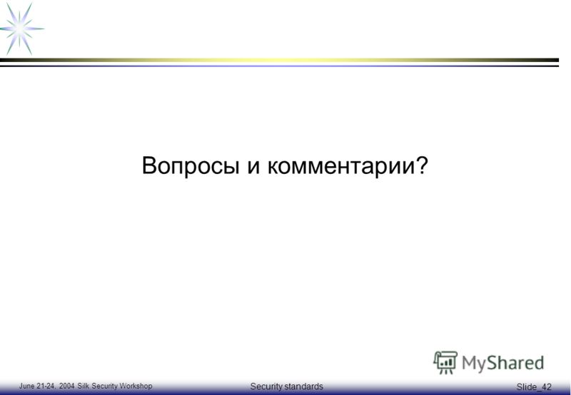 June 21-24, 2004 Silk Security Workshop Security standards Slide_42 Вопросы и комментарии?
