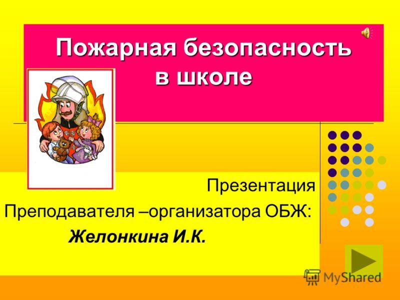 Пожарная безопасность в школе Презентация Преподавателя –организатора ОБЖ: Желонкина И.К.