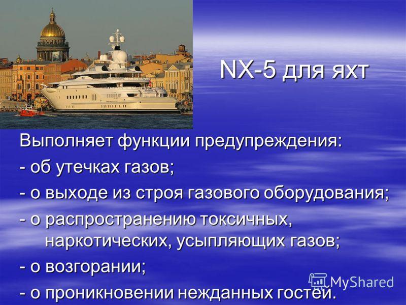 NX-5 для яхт Выполняет функции предупреждения: - об утечках газов; - о выходе из строя газового оборудования; - о распространению токсичных, наркотических, усыпляющих газов; - о возгорании; - о проникновении нежданных гостей.