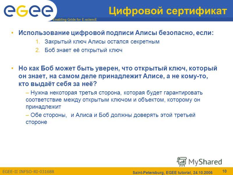 Enabling Grids for E-sciencE EGEE-II INFSO-RI-031688 Saint-Petersburg, EGEE tutorial, 24.10.2006 10 Цифровой сертификат Использование цифровой подписи Алисы безопасно, если: 1.Закрытый ключ Алисы остался секретным 2.Боб знает её открытый ключ Но как