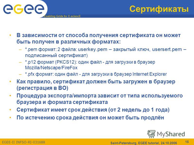 Enabling Grids for E-sciencE EGEE-II INFSO-RI-031688 Saint-Petersburg, EGEE tutorial, 24.10.2006 15 Сертификаты В зависимости от способа получения сертификата он может быть получен в различных форматах: –*.pem формат: 2 файла: userkey.pem – закрытый