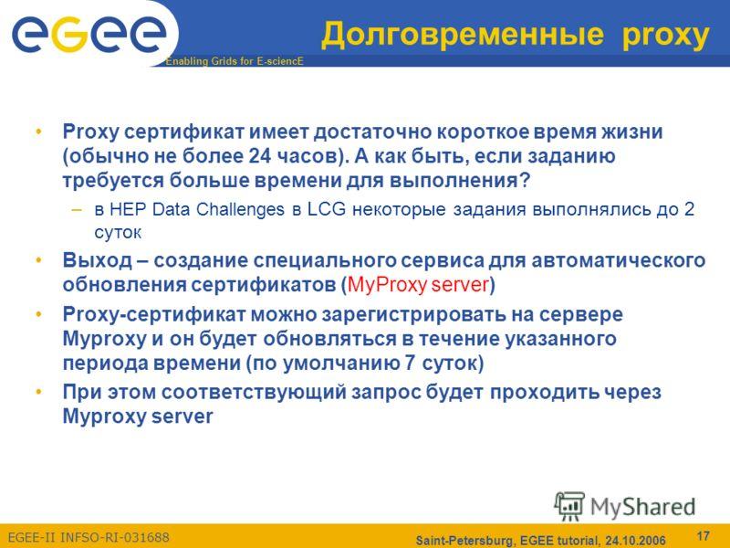 Enabling Grids for E-sciencE EGEE-II INFSO-RI-031688 Saint-Petersburg, EGEE tutorial, 24.10.2006 17 Долговременные proxy Proxy сертификат имеет достаточно короткое время жизни (обычно не более 24 часов). А как быть, если заданию требуется больше врем