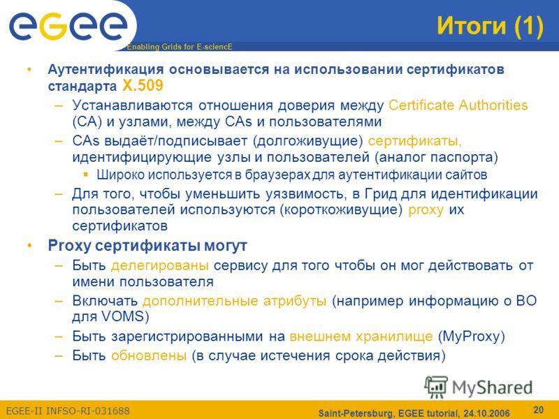 Enabling Grids for E-sciencE EGEE-II INFSO-RI-031688 Saint-Petersburg, EGEE tutorial, 24.10.2006 20 Итоги (1) Аутентификация основывается на использовании сертификатов стандарта X.509 –Устанавливаются отношения доверия между Certificate Authorities (