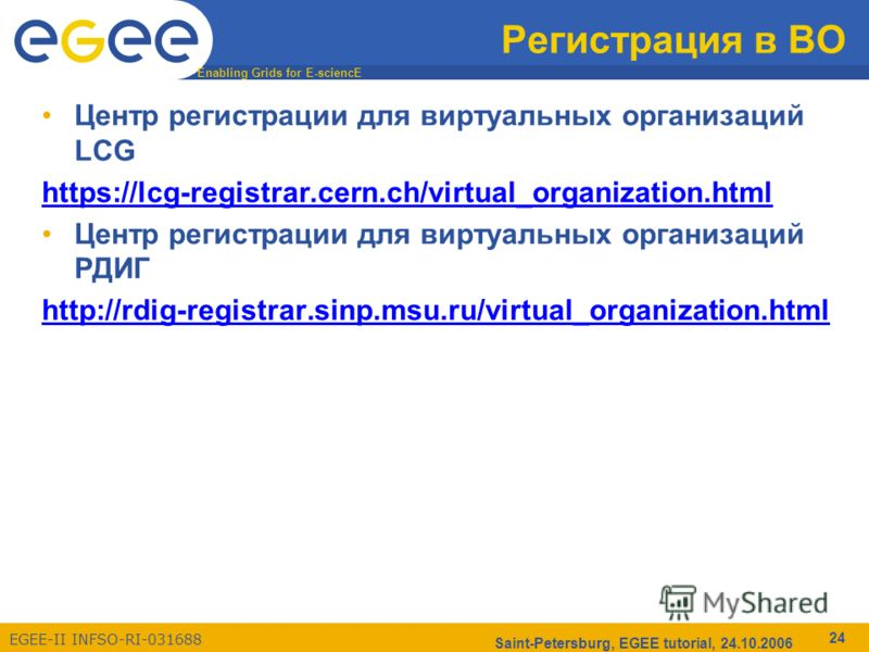 Enabling Grids for E-sciencE EGEE-II INFSO-RI-031688 Saint-Petersburg, EGEE tutorial, 24.10.2006 24 Регистрация в ВО Центр регистрации для виртуальных организаций LCG https://lcg-registrar.cern.ch/virtual_organization.html Центр регистрации для вирту