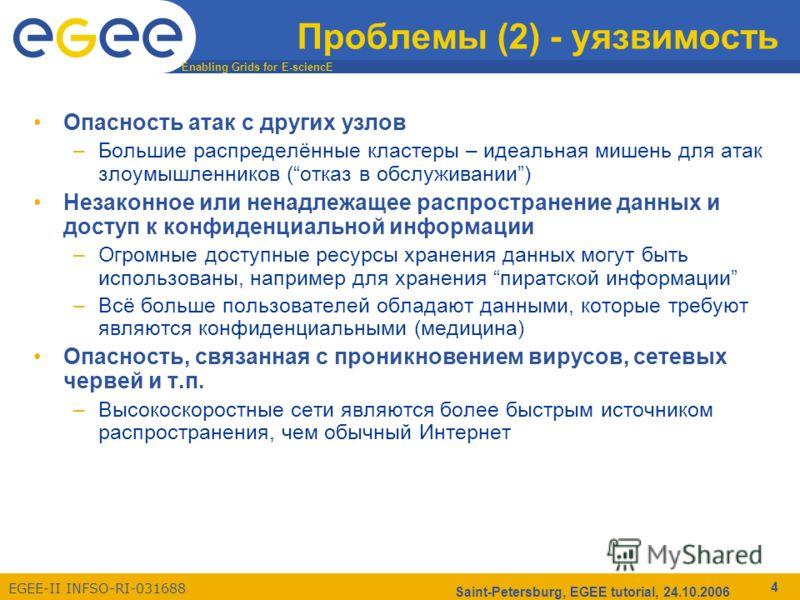 Enabling Grids for E-sciencE EGEE-II INFSO-RI-031688 Saint-Petersburg, EGEE tutorial, 24.10.2006 4 Проблемы (2) - уязвимость Опасность атак с других узлов –Большие распределённые кластеры – идеальная мишень для атак злоумышленников (отказ в обслужива