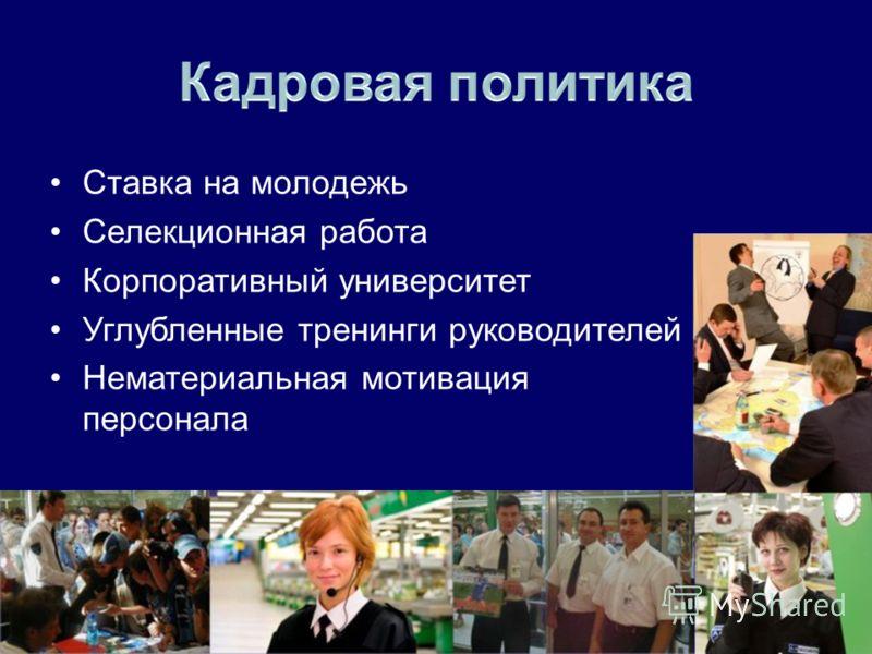 Ставка на молодежь Селекционная работа Корпоративный университет Углубленные тренинги руководителей Нематериальная мотивация персонала