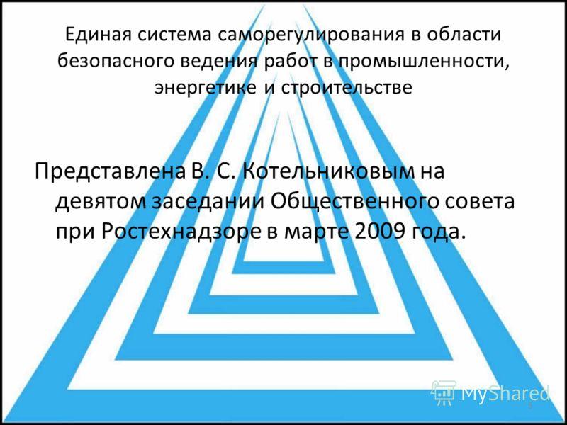 Единая система саморегулирования в области безопасного ведения работ в промышленности, энергетике и строительстве Представлена В. С. Котельниковым на девятом заседании Общественного совета при Ростехнадзоре в марте 2009 года. 5