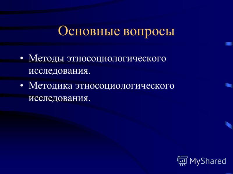 Основные вопросы Методы этносоциологического исследования. Методика этносоциологического исследования.