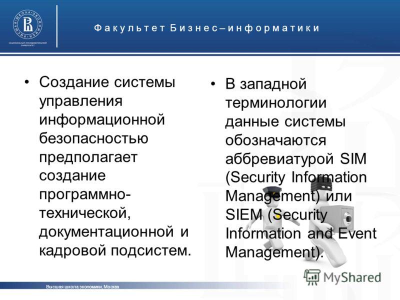 Высшая школа экономики, Москва Ф а к у л ь т е т Б и з н е с – и н ф о р м а т и к и Создание системы управления информационной безопасностью предполагает создание программно- технической, документационной и кадровой подсистем. В западной терминологи
