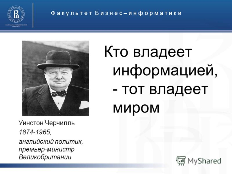 Ф а к у л ь т е т Б и з н е с – и н ф о р м а т и к и Кто владеет информацией, - тот владеет миром Уинстон Черчилль 1874-1965, английский политик, премьер-министр Великобритании