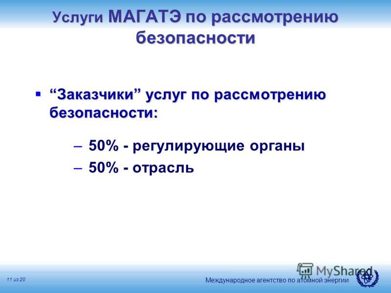 Международное агентство по атомной энергии 11 из 20 Услуги МАГАТЭ по рассмотрению безопасности Заказчики услуг по рассмотрению безопасности:Заказчики услуг по рассмотрению безопасности: – 50% - регулирующие органы – 50% - отрасль