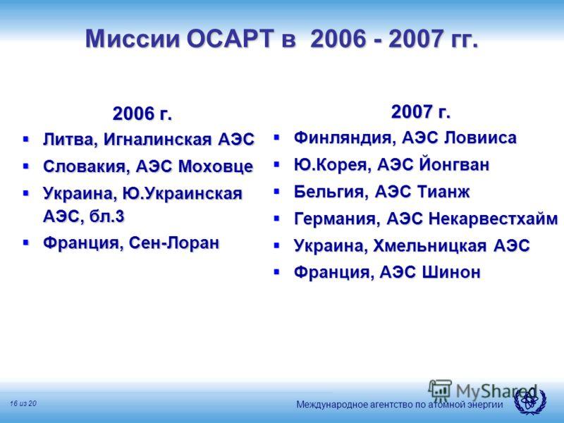 Международное агентство по атомной энергии 16 из 20 Миссии ОСАРТ в 2006 - 2007 гг. 2006 г. Литва, Игналинская АЭС Литва, Игналинская АЭС Словакия, АЭС Моховце Словакия, АЭС Моховце Украина, Ю.Украинская АЭС, бл.3 Украина, Ю.Украинская АЭС, бл.3 Франц
