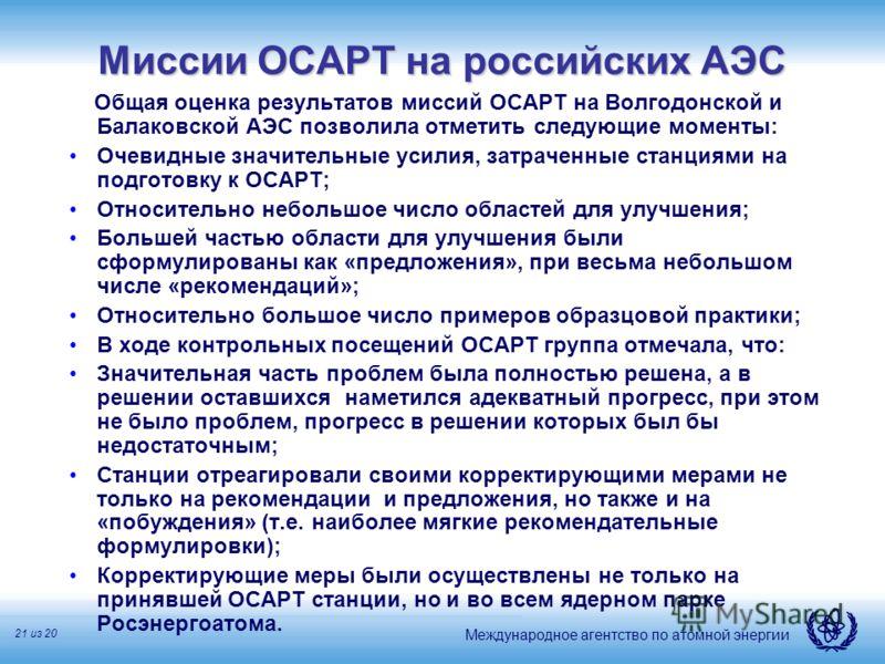 Международное агентство по атомной энергии 21 из 20 Миссии ОСАРТ на российских АЭС Общая оценка результатов миссий ОСАРТ на Волгодонской и Балаковской АЭС позволила отметить следующие моменты: Очевидные значительные усилия, затраченные станциями на п