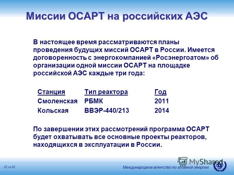 Международное агентство по атомной энергии 22 из 20 Миссии ОСАРТ на российских АЭС В настоящее время рассматриваются планы проведения будущих миссий ОСАРТ в России. Имеется договоренность с энергокомпанией «Росэнергоатом» об организации одной миссии