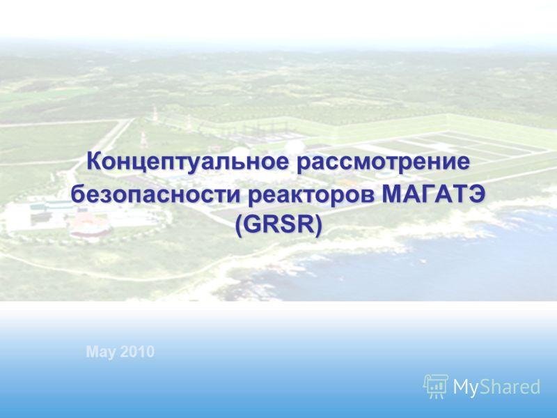 Международное агентство по атомной энергии Концептуальное рассмотрение безопасности реакторов МАГАТЭ (GRSR) Концептуальное рассмотрение безопасности реакторов МАГАТЭ (GRSR) May 2010