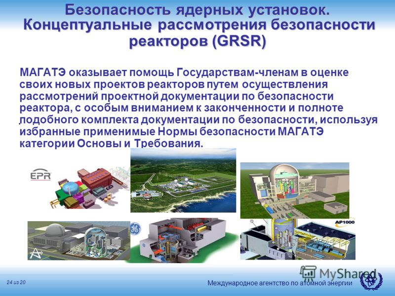 Международное агентство по атомной энергии 24 из 20 Безопасность ядерных установок. Концептуальные рассмотрения безопасности реакторов (GRSR) МАГАТЭ оказывает помощь Государствам-членам в оценке своих новых проектов реакторов путем осуществления расс