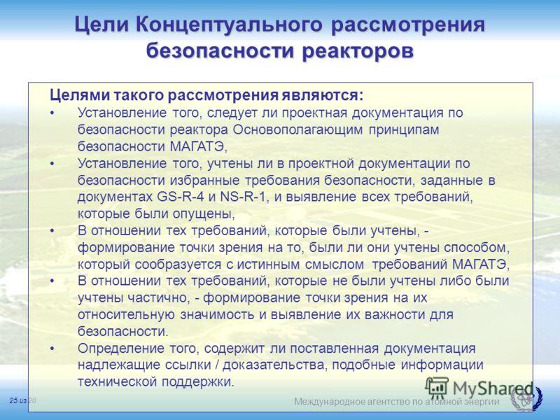Международное агентство по атомной энергии 25 из 20 Цели Концептуального рассмотрения безопасности реакторов Целями такого рассмотрения являются: Установление того, следует ли проектная документация по безопасности реактора Основополагающим принципам