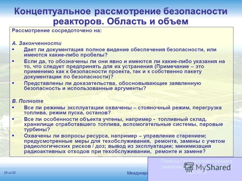 Международное агентство по атомной энергии 26 из 20 Концептуальное рассмотрение безопасности реакторов. Область и объем Помощь Государствам-членам в реализации норм безопасности МАГАТЭ Рассмотрение сосредоточено на: A. Законченности Дает ли документа