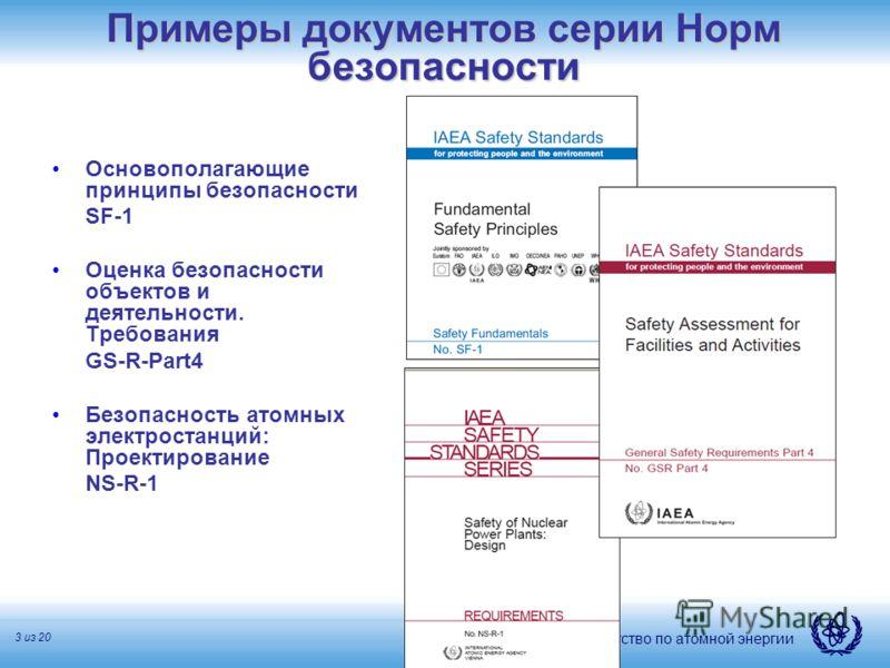 Международное агентство по атомной энергии 3 из 20 Примеры документов серии Норм безопасности Основополагающие принципы безопасности SF-1 Оценка безопасности объектов и деятельности. Требования GS-R-Part4 Безопасность атомных электростанций: Проектир