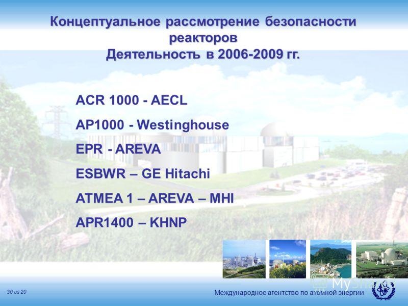 Международное агентство по атомной энергии 30 из 20 ACR 1000 - AECL AP1000 - Westinghouse EPR - AREVA ESBWR – GE Hitachi ATMEA 1 – AREVA – MHI APR1400 – KHNP Концептуальное рассмотрение безопасности реакторов Деятельность в 2006-2009 гг.