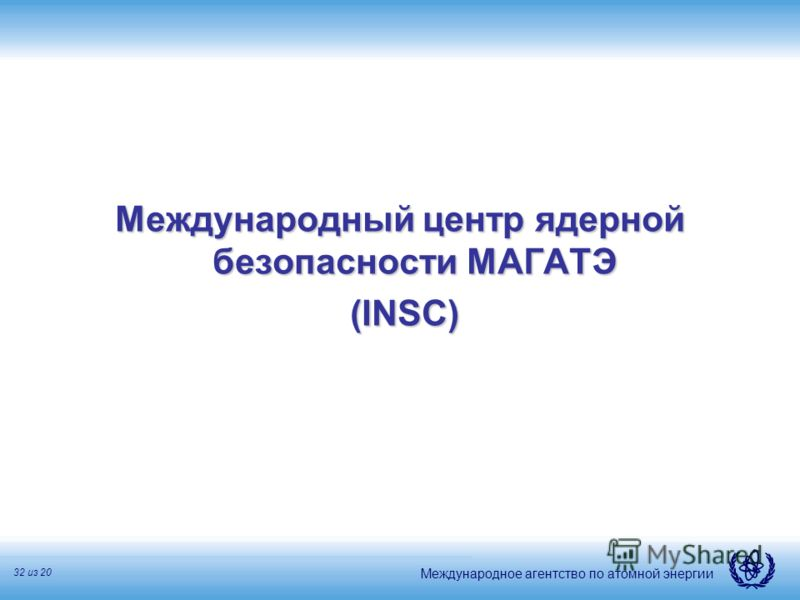Международное агентство по атомной энергии 32 из 20 Международный центр ядерной безопасности МАГАТЭ (INSC) (INSC)