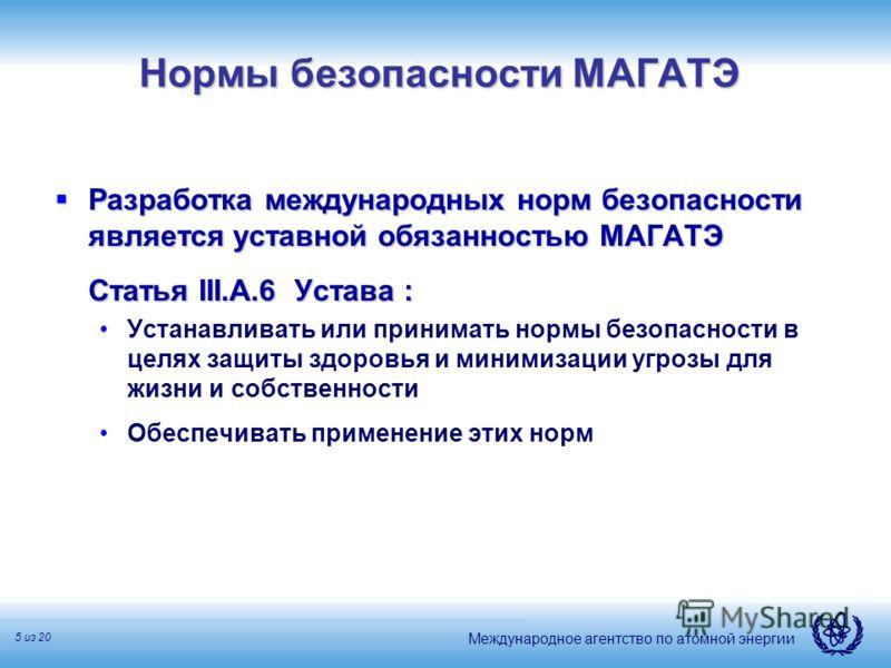 Международное агентство по атомной энергии 5 из 20 Нормы безопасности МАГАТЭ Разработка международных норм безопасности является уставной обязанностью МАГАТЭ Разработка международных норм безопасности является уставной обязанностью МАГАТЭ Статья III.