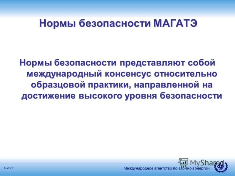 Международное агентство по атомной энергии 6 из 20 Нормы безопасности МАГАТЭ Нормы безопасности представляют собой международный консенсус относительно образцовой практики, направленной на достижение высокого уровня безопасности