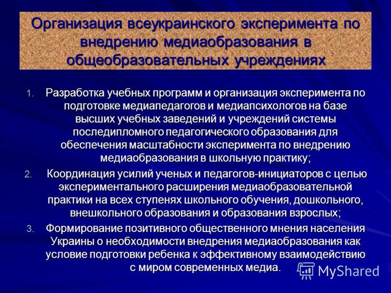 Организация всеукраинского эксперимента по внедрению медиаобразования в общеобразовательных учреждениях 1. Разработка учебных программ и организация эксперимента по подготовке медиапедагогов и медиапсихологов на базе высших учебных заведений и учрежд