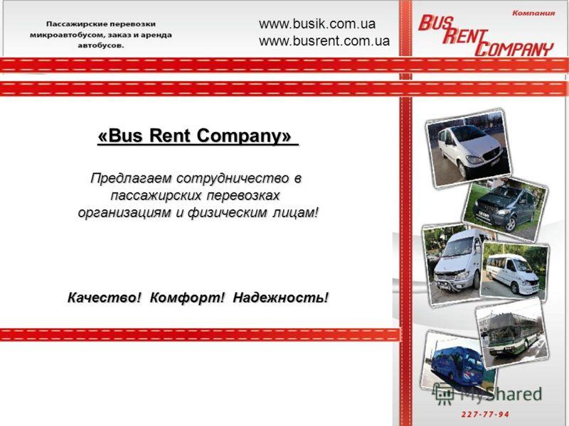 «Bus Rent Company» Предлагаем сотрудничество в пассажирских перевозках организациям и физическим лицам! Качество! Комфорт! Надежность! www.busik.com.ua www.busrent.com.ua