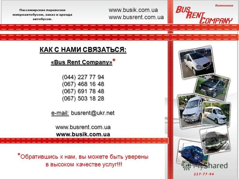 «Bus Rent Company» * (044) 227 77 94 (067) 468 16 48 (067) 691 78 48 (067) 503 18 28 e-mail: busrent@ukr.net www.busrent.com.ua www.busik.com.ua КАК С НАМИ СВЯЗАТЬСЯ: www.busik.com.ua www.busrent.com.ua * Обратившись к нам, вы можете быть уверены в в