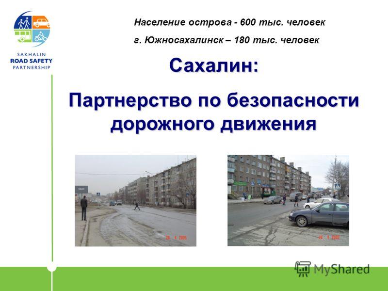 Сахалин: Партнерство по безопасности дорожного движения Население острова - 600 тыс. человек г. Южносахалинск – 180 тыс. человек