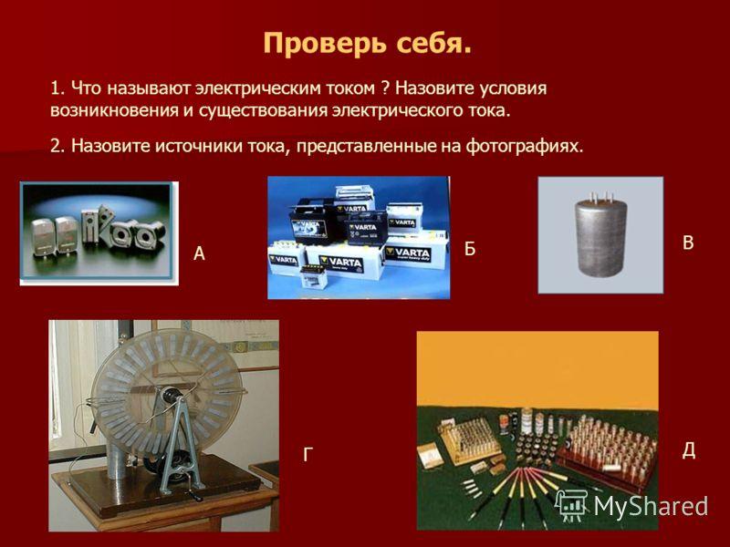 Проверь себя. 1. Что называют электрическим током ? Назовите условия возникновения и существования электрического тока. 2. Назовите источники тока, представленные на фотографиях. А Б В Г Д