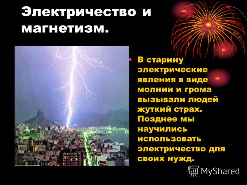 Электричество и магнетизм. В старину электрические явления в виде молнии и грома вызывали людей жуткий страх. Позднее мы научились использовать электричество для своих нужд.