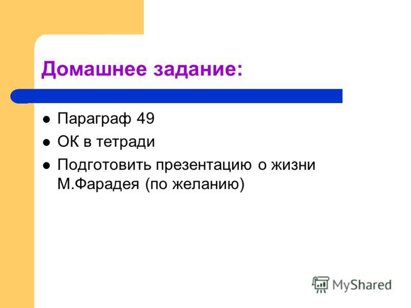 Домашнее задание: Параграф 49 ОК в тетради Подготовить презентацию о жизни М.Фарадея (по желанию)