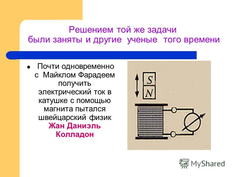 Решением той же задачи были заняты и другие ученые того времени Почти одновременно с Майклом Фарадеем получить электрический ток в катушке с помощью магнита пытался швейцарский физик Жан Даниэль Колладон